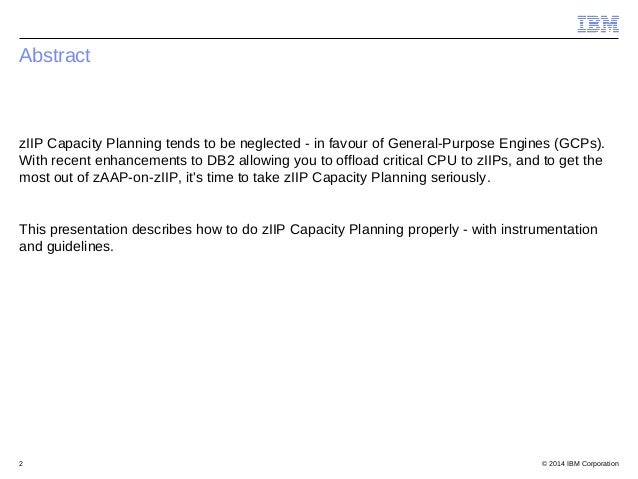 © 2014 IBM Corporation2 Abstract zIIP Capacity Planning tends to be neglected - in favour of General-Purpose Engines (GCPs...