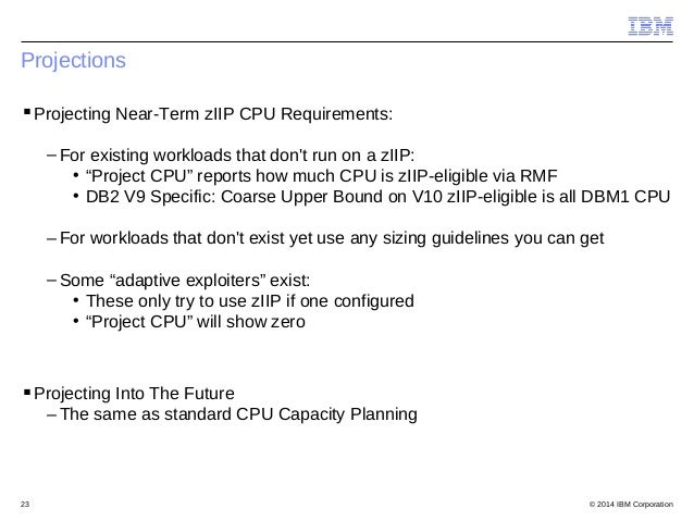 © 2014 IBM Corporation23 Projections Projecting Near-Term zIIP CPU Requirements: – For existing workloads that don't run ...
