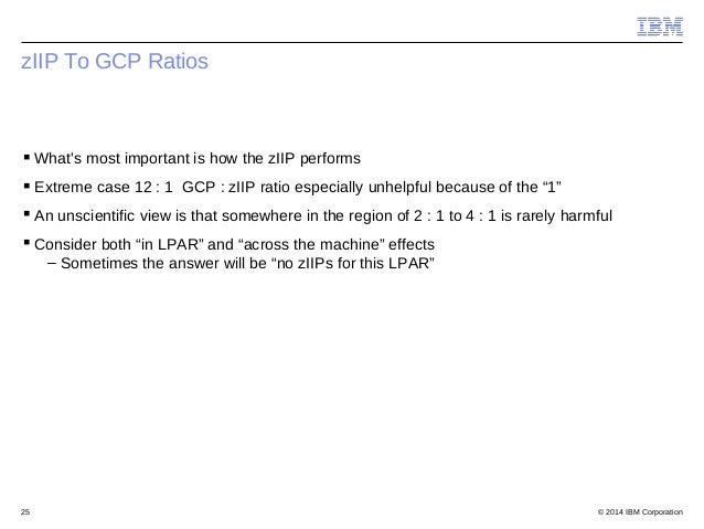 © 2014 IBM Corporation25 zIIP To GCP Ratios What's most important is how the zIIP performs Extreme case 12 : 1 GCP : zII...