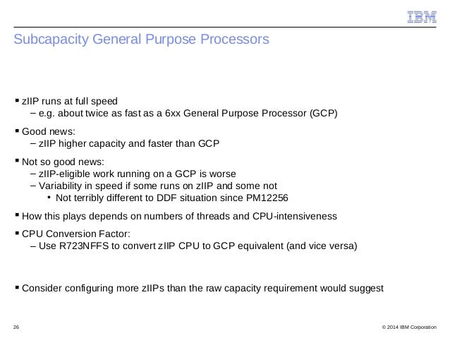 © 2014 IBM Corporation26 Subcapacity General Purpose Processors zIIP runs at full speed – e.g. about twice as fast as a 6...