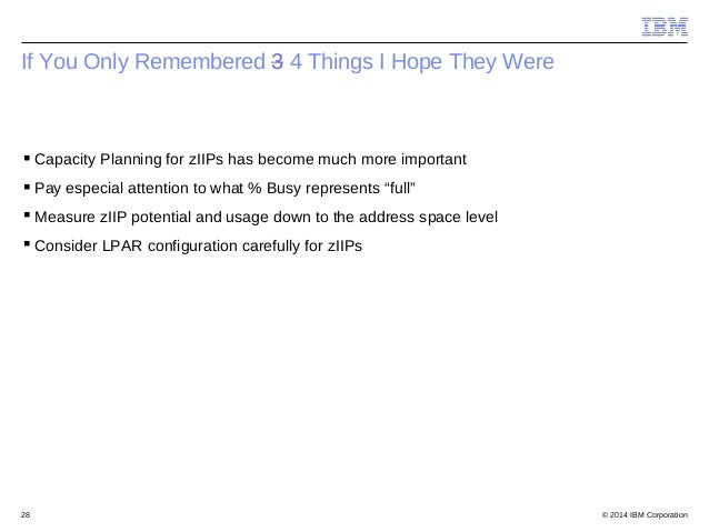 © 2014 IBM Corporation28 If You Only Remembered 3 4 Things I Hope They Were Capacity Planning for zIIPs has become much m...