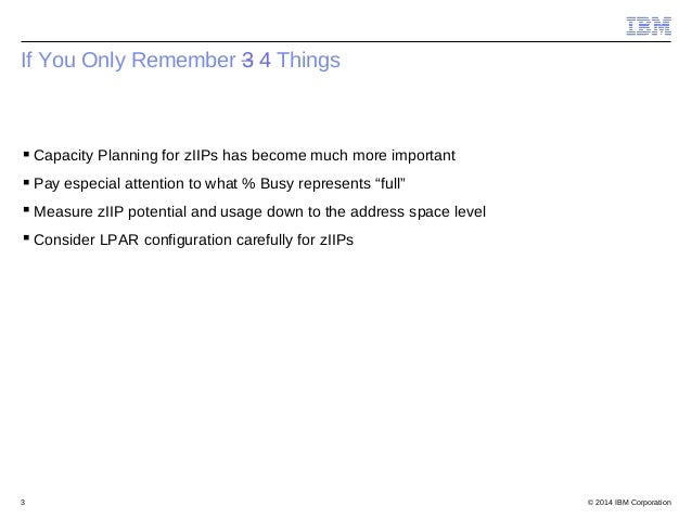 © 2014 IBM Corporation3 If You Only Remember 3 4 Things Capacity Planning for zIIPs has become much more important Pay e...