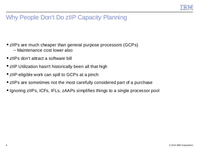 © 2014 IBM Corporation4 Why People Don't Do zIIP Capacity Planning zIIPs are much cheaper than general purpose processors...
