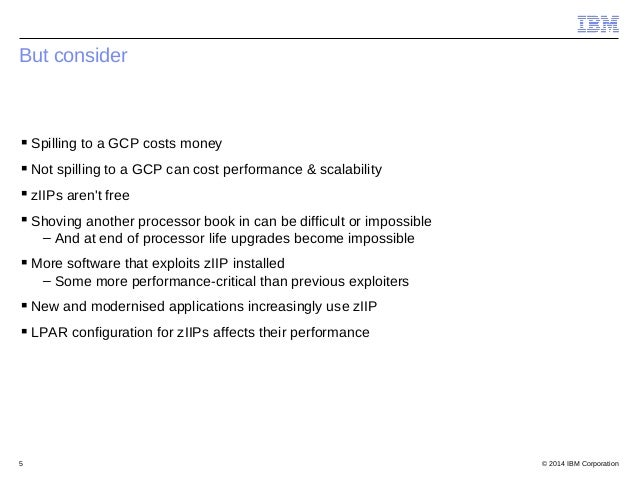 © 2014 IBM Corporation5 But consider Spilling to a GCP costs money Not spilling to a GCP can cost performance & scalabil...