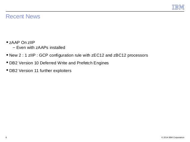 © 2014 IBM Corporation6 Recent News zAAP On zIIP – Even with zAAPs installed New 2 : 1 zIIP : GCP configuration rule wit...