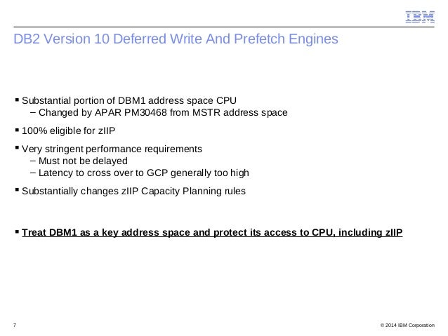 © 2014 IBM Corporation7 DB2 Version 10 Deferred Write And Prefetch Engines Substantial portion of DBM1 address space CPU ...