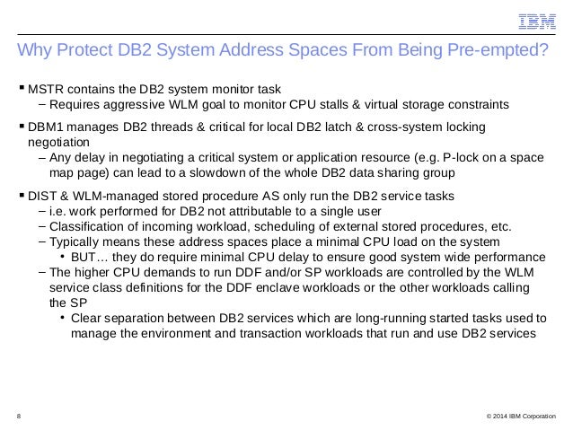 © 2014 IBM Corporation8 Why Protect DB2 System Address Spaces From Being Pre-empted? MSTR contains the DB2 system monitor...