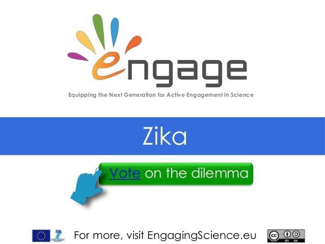 For more, visit EngagingScience.eu Zika Equipping the Next Generation for Active Engagement in Science Vote on the dilemma