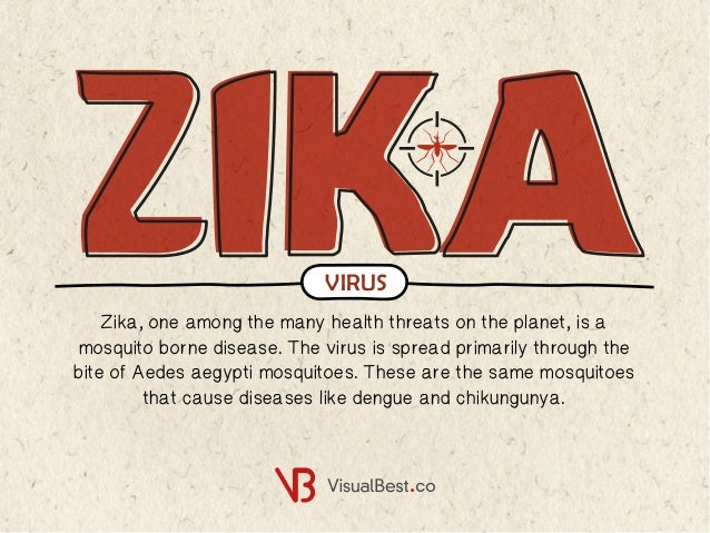 Zika, one among the many health threats on the planet, is a mosquito borne disease. The virus is spread primarily through ...