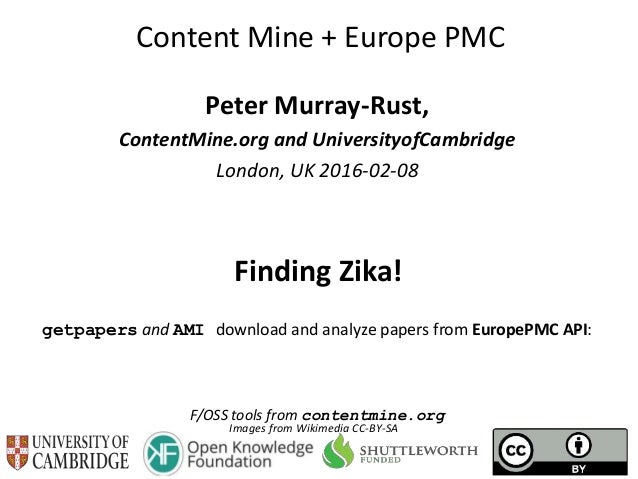 Content Mine + Europe PMC Peter Murray-Rust, ContentMine.org and UniversityofCambridge London, UK 2016-02-08 Finding Zika!...