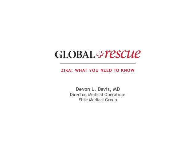 ZIKA: WHAT YOU NEED TO KNOW Devon L. Davis, MD Director, Medical Operations Elite Medical Group
