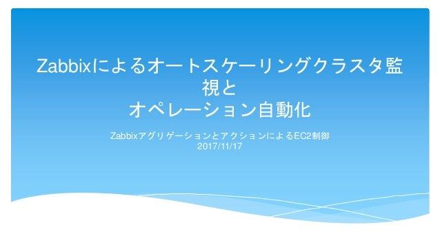 Zabbixによるオートスケーリングクラスタ監 視と オペレーション自動化 ZabbixアグリゲーションとアクションによるEC2制御 2017/11/17