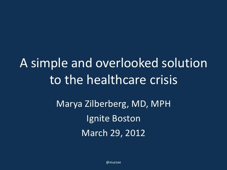 A simple and overlooked solution     to the healthcare crisis      Marya Zilberberg, MD, MPH            Ignite Boston     ...