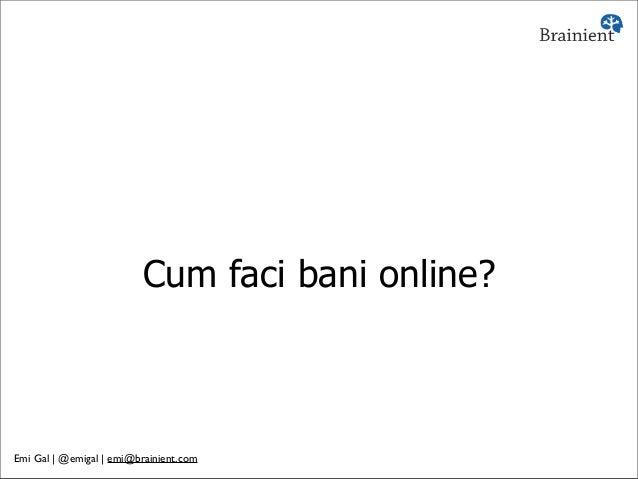 Cum faci bani online? Emi Gal | @emigal | emi@brainient.com