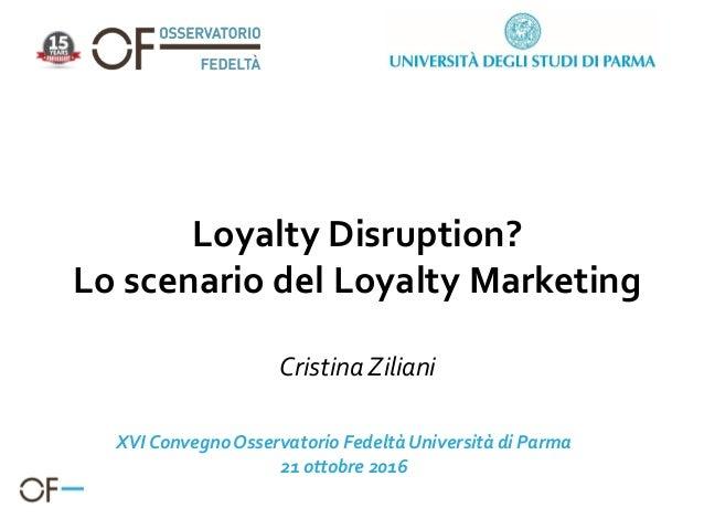 Loyalty Disruption? Lo scenario del Loyalty Marketing Cristina Ziliani XVI ConvegnoOsservatorio FedeltàUniversità di Parma...