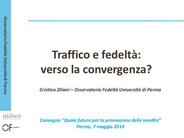 """Traffico e fedeltà: verso la convergenza? Cristina Ziliani – Osservatorio Fedeltà Università di Parma Convegno """"Quale futu..."""