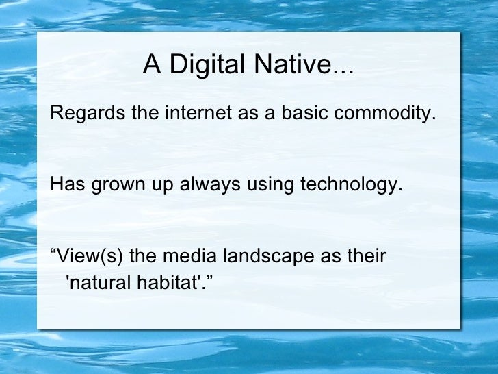 "A Digital Native... Regards the internet as a basic commodity.   Has grown up always using technology.   ""View(s) the medi..."