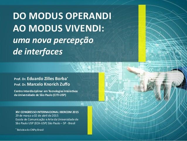 DO MODUS OPERANDI   AO MODUS VIVENDI:   uma nova percepção   de interfaces   Prof. Dr. Eduardo Zilles B...
