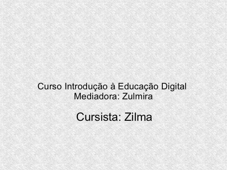 Curso Introdução à Educação Digital         Mediadora: Zulmira         Cursista: Zilma