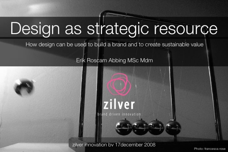 Design as strategic resource How design can be used to build a brand and to create sustainable value Erik Roscam Abbing MS...
