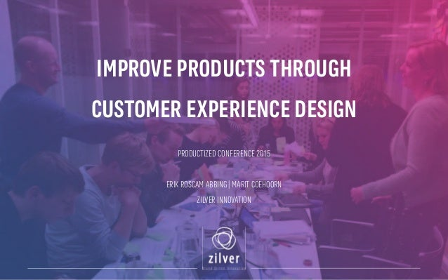 IMPROVE PRODUCTS THROUGH CUSTOMER EXPERIENCE DESIGN PRODUCTIZED CONFERENCE 2015 ERIK ROSCAM ABBING | MARIT COEHOORN ZILVER...