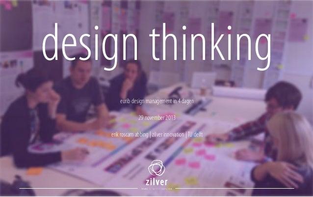 design thinking eurib design management in 4 dagen 29 november 2013 !  erik roscam abbing | zilver innovation | TU delft
