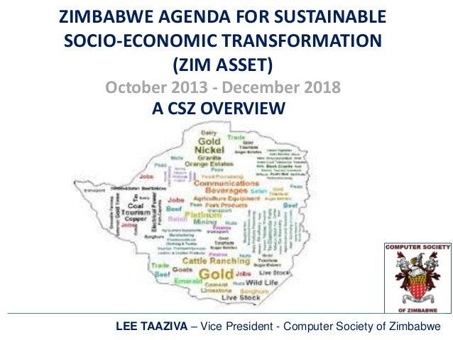 ZIMBABWE AGENDA FOR SUSTAINABLE SOCIO-ECONOMIC TRANSFORMATION (ZIM ASSET) October 2013 - December 2018 A CSZ OVERVIEW LEE ...