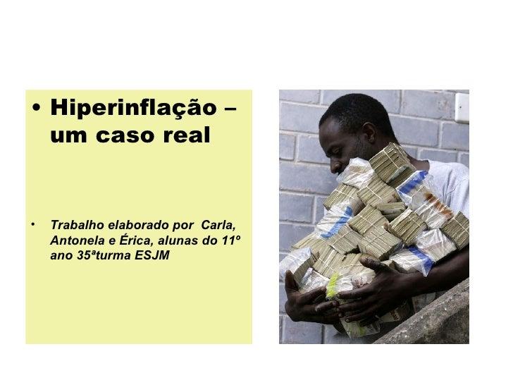 • Hiperinflação – um caso real • Trabalho elaborado por Carla, Antonela e Érica, alunas do 11º ano 35ªturma ESJM