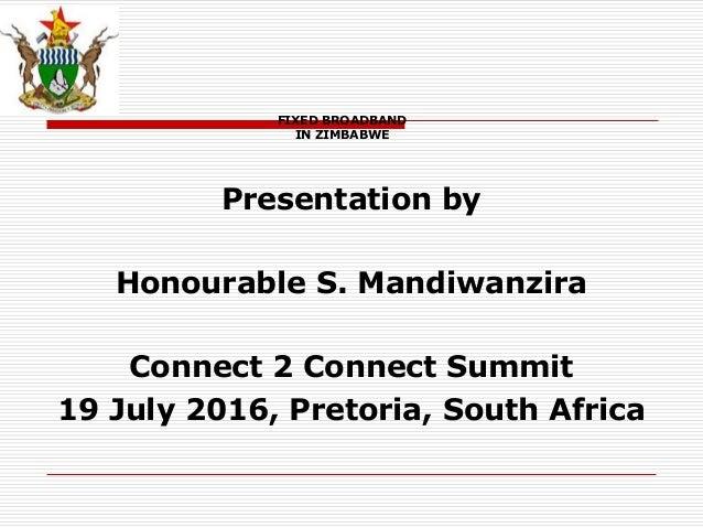 FIXED BROADBAND IN ZIMBABWE Presentation by Honourable S. Mandiwanzira Connect 2 Connect Summit 19 July 2016, Pretoria, So...
