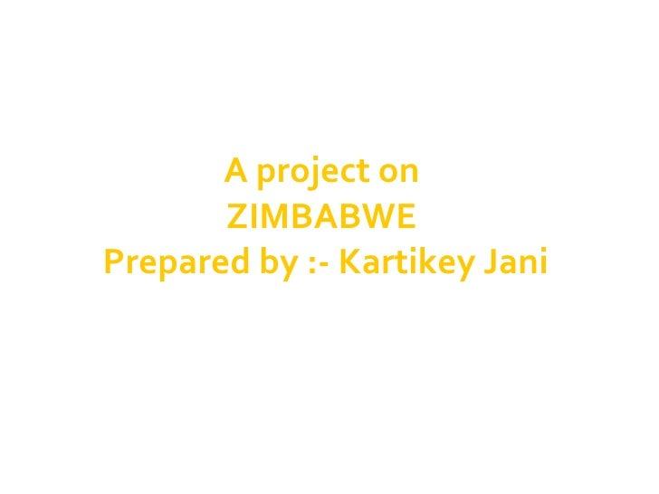 A project on  ZIMBABWE  Prepared by :- Kartikey Jani