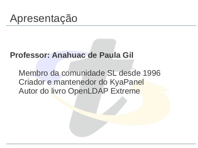ApresentaçãoProfessor: Anahuac de Paula Gil  Membro da comunidade SL desde 1996  Criador e mantenedor do KyaPanel  Autor d...