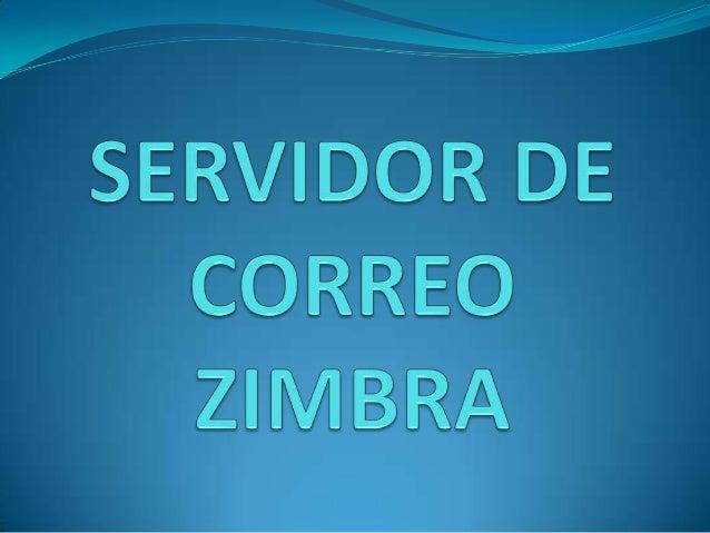 Grupo 1                          SERVIDOR DE CORREO ZIMBRA    El programa Zimbra apareció a finales de 2003 de la mano de ...