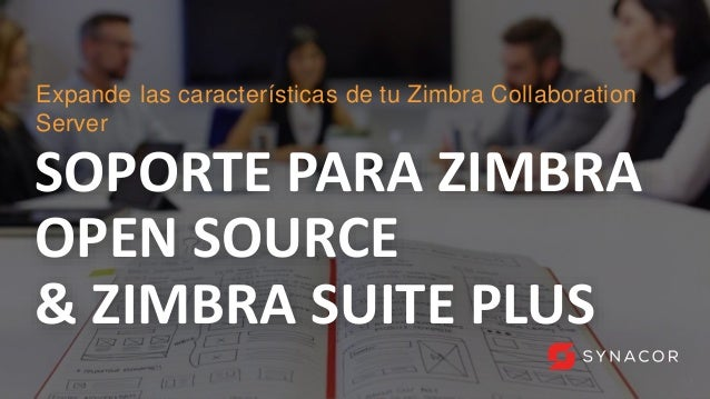 1 SOPORTE PARA ZIMBRA OPEN SOURCE & ZIMBRA SUITE PLUS Expande las características de tu Zimbra Collaboration Server 1