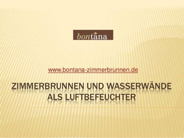 ZIMMERBRUNNEN UND WASSERWÄNDEALS LUFTBEFEUCHTERwww.bontana-zimmerbrunnen.de