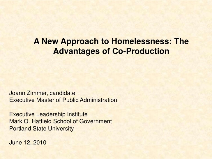 A New Approach to Homelessness: The Advantages of Co-Production<br />Joann Zimmer, candidate<br />Executive Master of Publ...