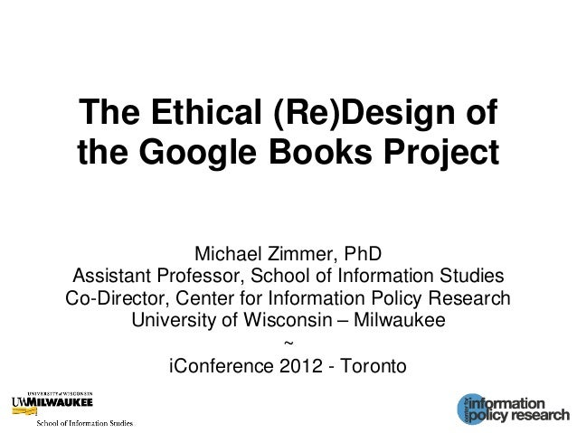 The Ethical (Re)Design of the Google Books Project Michael Zimmer, PhD Assistant Professor, School of Information Studies ...
