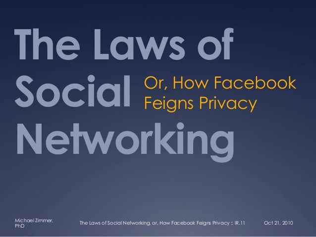 Michael Zimmer, PhD The Laws of Social Networking Or, How Facebook Feigns Privacy Oct 21, 2010The Laws of Social Networkin...