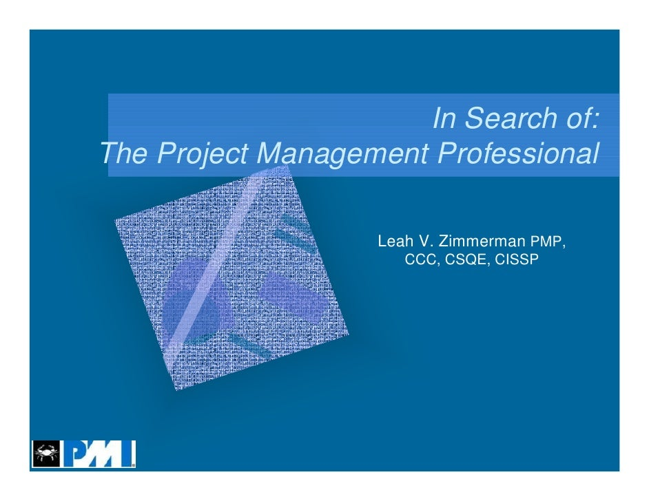 In Search of:The Project Management Professional                   Leah V. Zimmerman PMP,                      CCC, CSQE, ...