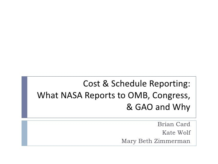 Cost & Schedule Reporting:What NASA Reports to OMB, Congress, & GAO and Why<br />Brian Card<br />Kate Wolf<br />Mary Beth ...