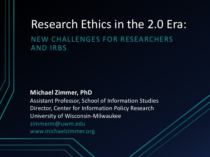 Research Ethics in the 2.0 Era:NEW CHALLENGES FOR RESEARCHERSAND IRBSMichael Zimmer, PhDAssistant Professor, School of Inf...