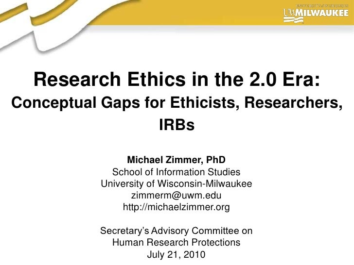 Research Ethics in the 2.0 Era:Conceptual Gaps for Ethicists, Researchers, IRBs<br />Michael Zimmer, PhD<br />School of In...