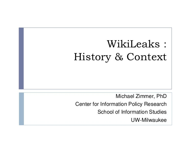 WikiLeaks :History & Context<br />Michael Zimmer, PhD<br />Center for Information Policy Research<br />School of Informati...