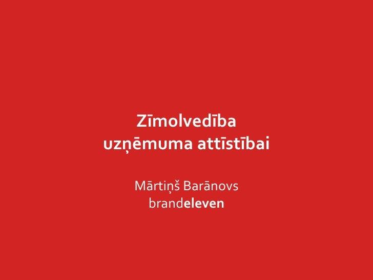 Zīmolvedība<br />uzņēmuma attīstībai<br />Mārtiņš Barānovs <br />brandeleven<br />