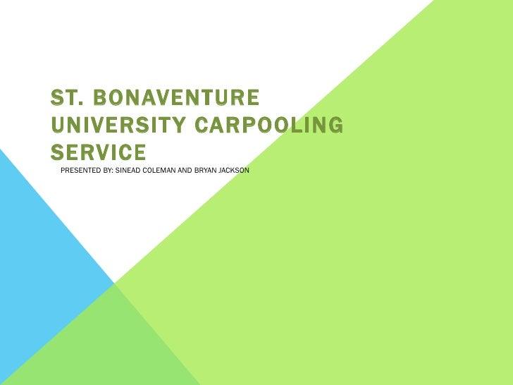 ST. BONAVENTUREUNIVERSIT Y CARPOOLINGSERVICEPRESENTED BY: SINEAD COLEMAN AND BRYAN JACKSON