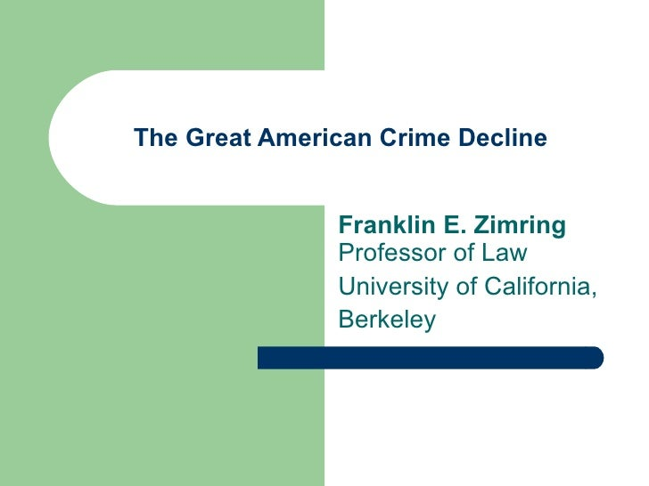 The Great American Crime Decline Franklin E. Zimring  Professor of Law University of California, Berkeley
