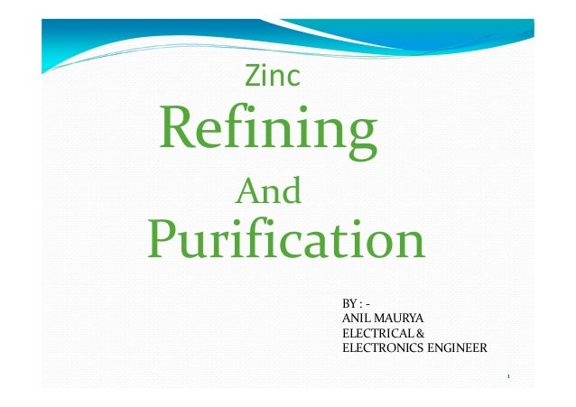 Zinc Refining And 1 And Purification BY : - ANIL MAURYA ELECTRICAL & ELECTRONICS ENGINEER