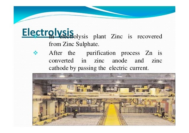 ElectrolysisIn electrolysis plant Zinc is recovered from Zinc Sulphate. After the purification process Zn is converted in ...
