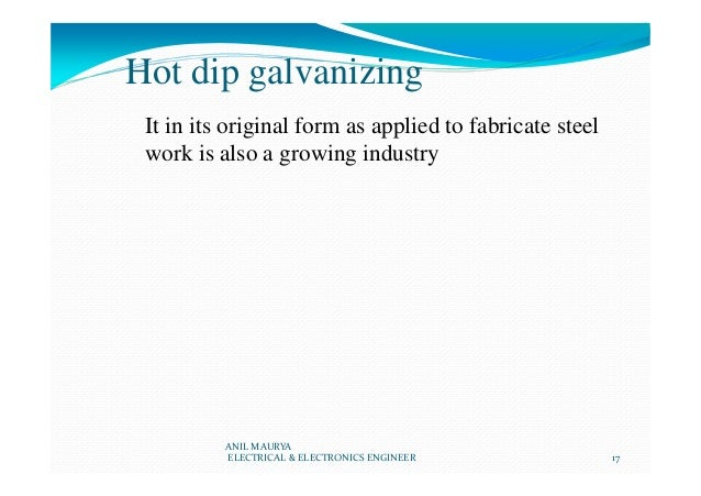 Hot dip galvanizing It in its original form as applied to fabricate steel work is also a growing industry ANIL MAURYA ELEC...
