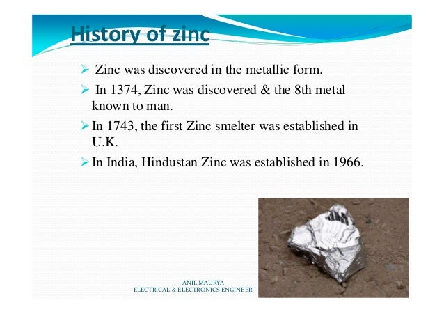 History of zinc Zinc was discovered in the metallic form. In 1374, Zinc was discovered & the 8th metal known to man. In 17...