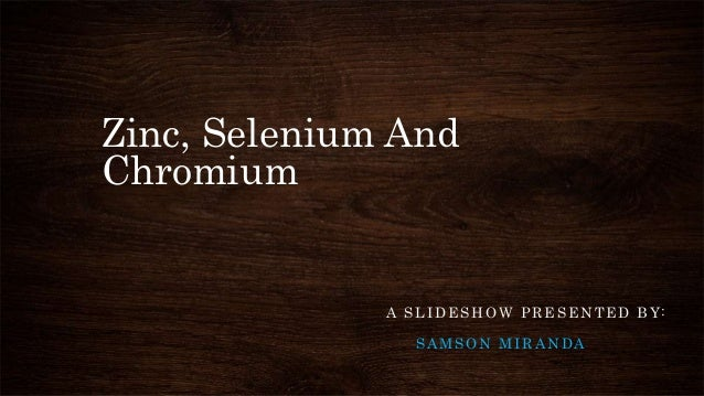 Zinc, Selenium And Chromium A SLIDESHOW PRESENTED BY: SAMSON MIRANDA